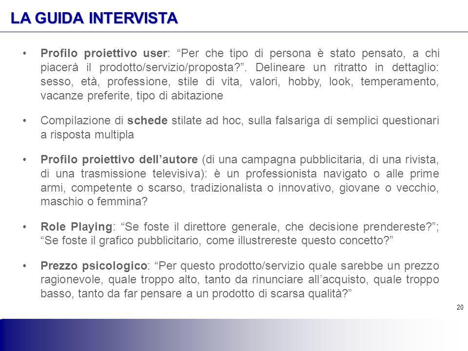 """20 LA GUIDA INTERVISTA Profilo proiettivo user: """"Per che tipo di persona è stato pensato, a chi piacerà il prodotto/servizio/proposta?"""". Delineare un"""