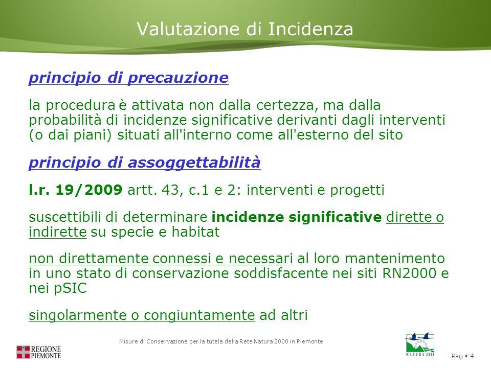 Pag  4 Misure di Conservazione per la tutela della Rete Natura 2000 in Piemonte Valutazione di Incidenza principio di precauzione la procedura è attivata non dalla certezza, ma dalla probabilità di incidenze significative derivanti dagli interventi (o dai piani) situati all interno come all esterno del sito principio di assoggettabilità l.r.