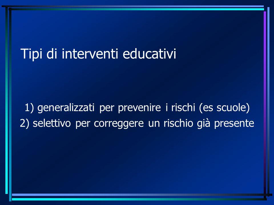 Tipi di interventi educativi 1) generalizzati per prevenire i rischi (es scuole) 2) selettivo per correggere un rischio già presente