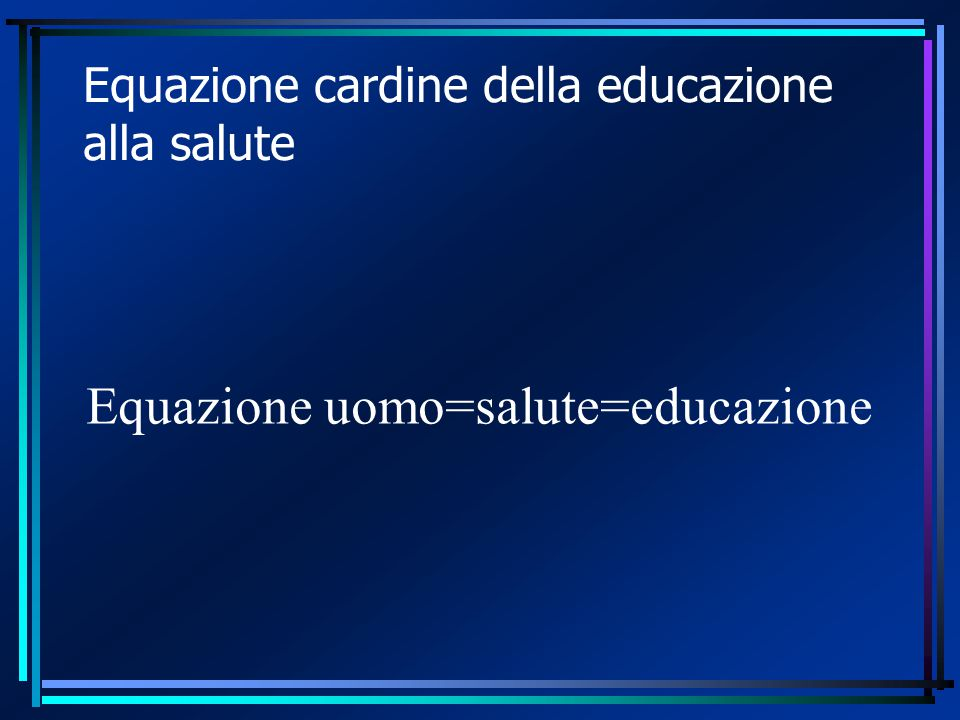 Equazione cardine della educazione alla salute Equazione uomo=salute=educazione