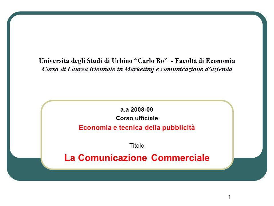 1 Università degli Studi di Urbino Carlo Bo - Facoltà di Economia Corso di Laurea triennale in Marketing e comunicazione d'azienda a.a 2008-09 Corso ufficiale Economia e tecnica della pubblicità Titolo La Comunicazione Commerciale