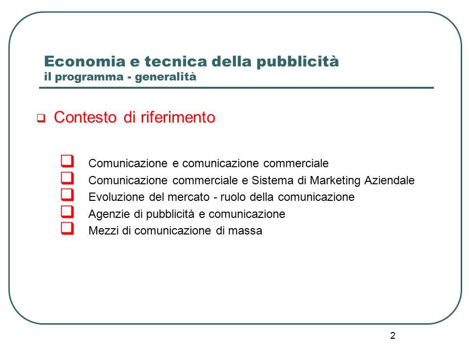 2 Economia e tecnica della pubblicità il programma - generalità  Contesto di riferimento  Comunicazione e comunicazione commerciale  Comunicazione commerciale e Sistema di Marketing Aziendale  Evoluzione del mercato - ruolo della comunicazione  Agenzie di pubblicità e comunicazione  Mezzi di comunicazione di massa