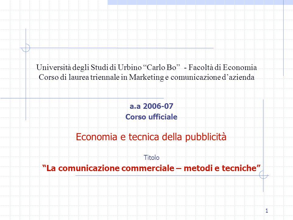 1 Università degli Studi di Urbino Carlo Bo - Facoltà di Economia Corso di laurea triennale in Marketing e comunicazione d'azienda a.a 2006-07 Corso ufficiale Economia e tecnica della pubblicità Titolo La comunicazione commerciale – metodi e tecniche