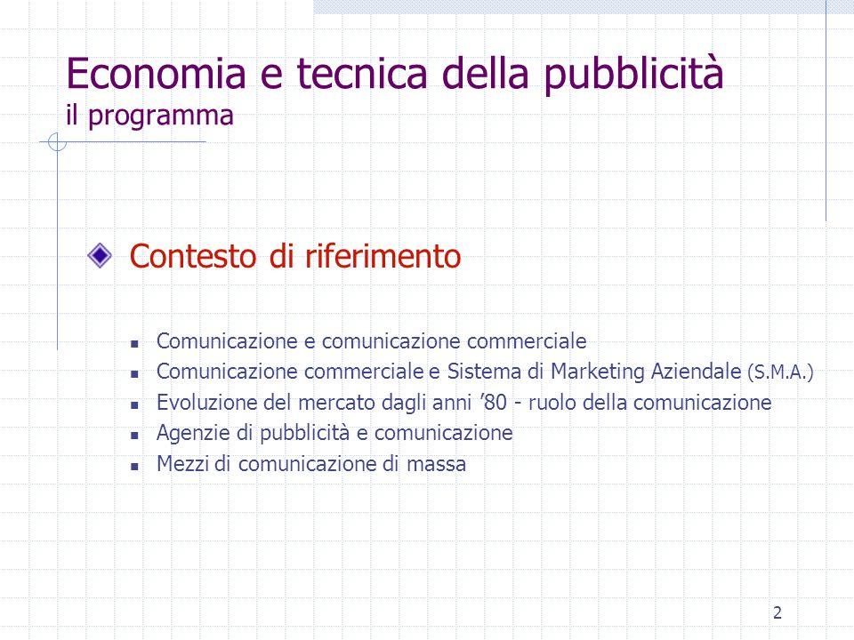 2 Economia e tecnica della pubblicità il programma Contesto di riferimento Comunicazione e comunicazione commerciale Comunicazione commerciale e Sistema di Marketing Aziendale (S.M.A.) Evoluzione del mercato dagli anni '80 - ruolo della comunicazione Agenzie di pubblicità e comunicazione Mezzi di comunicazione di massa