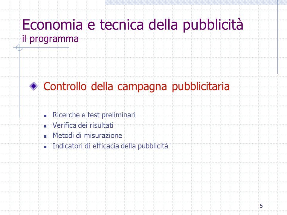 5 Economia e tecnica della pubblicità il programma Controllo della campagna pubblicitaria Ricerche e test preliminari Verifica dei risultati Metodi di misurazione Indicatori di efficacia della pubblicità