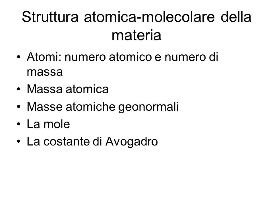 Struttura atomica-molecolare della materia Atomi: numero atomico e numero di massa Massa atomica Masse atomiche geonormali La mole La costante di Avogadro