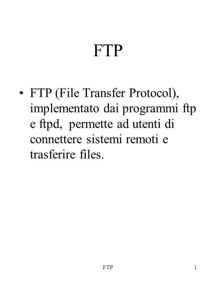 FTP1 FTP (File Transfer Protocol), implementato dai programmi ftp e ftpd, permette ad utenti di connettere sistemi remoti e trasferire files.