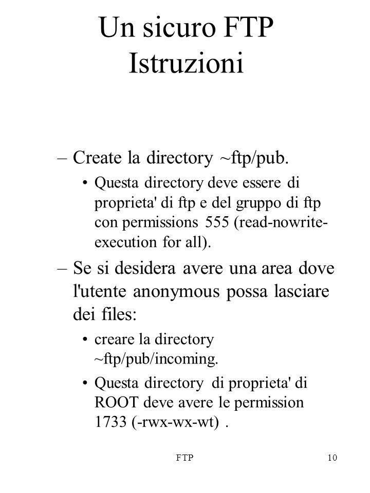 FTP10 Un sicuro FTP Istruzioni –Create la directory ~ftp/pub. Questa directory deve essere di proprieta' di ftp e del gruppo di ftp con permissions 55