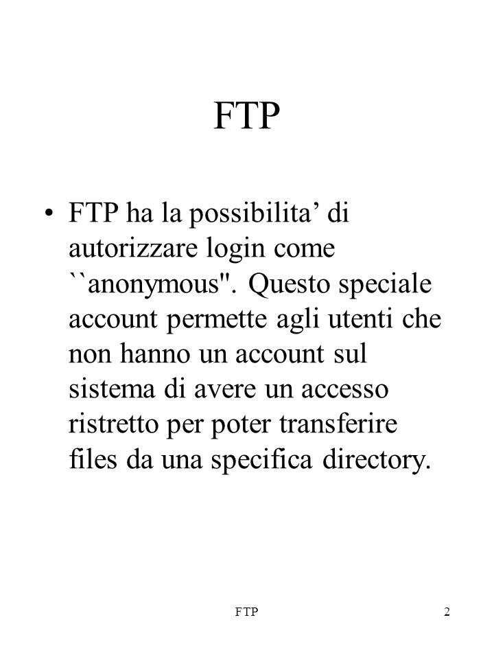 FTP3 Il meccanismo di FTP anonymous e' molto utile ed usato per distribuire software pubblicamente senza dare un account sul sistema locale ad ogni persona che vuole accedere per prelevare files