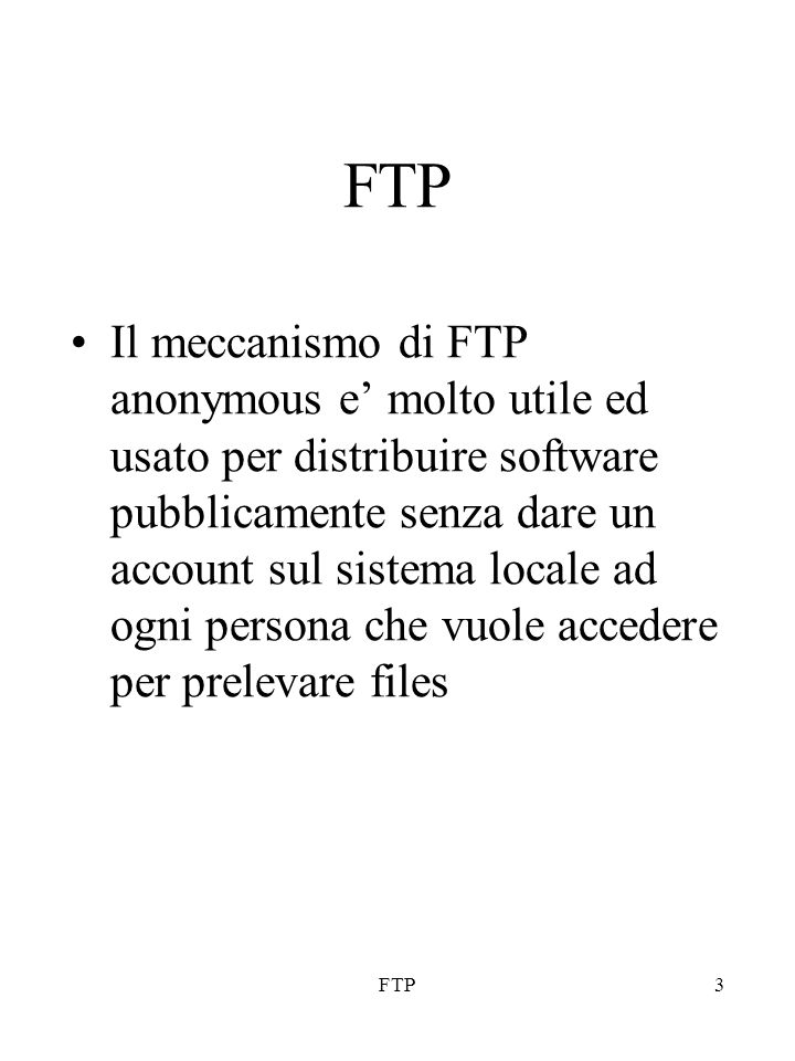 FTP3 Il meccanismo di FTP anonymous e' molto utile ed usato per distribuire software pubblicamente senza dare un account sul sistema locale ad ogni pe