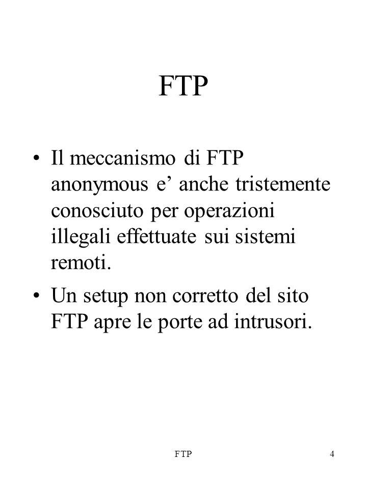 FTP4 Il meccanismo di FTP anonymous e' anche tristemente conosciuto per operazioni illegali effettuate sui sistemi remoti. Un setup non corretto del s
