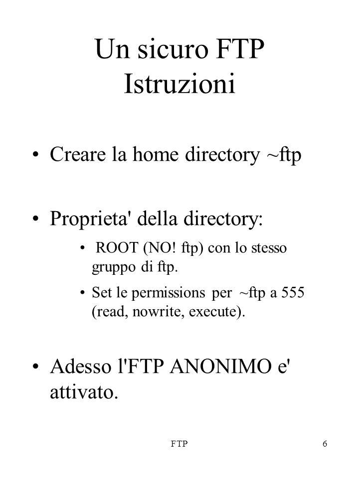 FTP6 Un sicuro FTP Istruzioni Creare la home directory ~ftp Proprieta' della directory: ROOT (NO! ftp) con lo stesso gruppo di ftp. Set le permissions