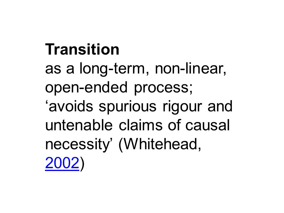 Transition as a long-term, non-linear, open-ended process; 'avoids spurious rigour and untenable claims of causal necessity' (Whitehead, 2002) 2002