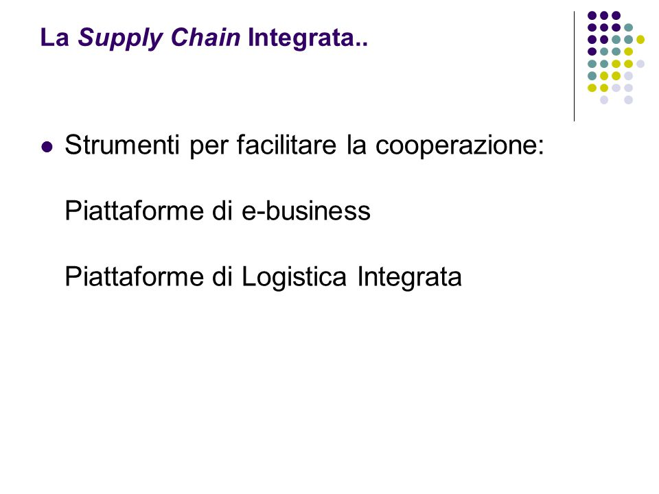 Strumenti per facilitare la cooperazione: Piattaforme di e-business Piattaforme di Logistica Integrata La Supply Chain Integrata..