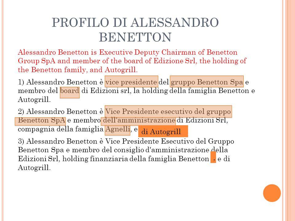 PROFILO DI ALESSANDRO BENETTON 1) Alessandro Benetton è vice presidente del gruppo Benetton Spa e membro del board di Edizioni srl, la holding della famiglia Benetton e Autogrill.