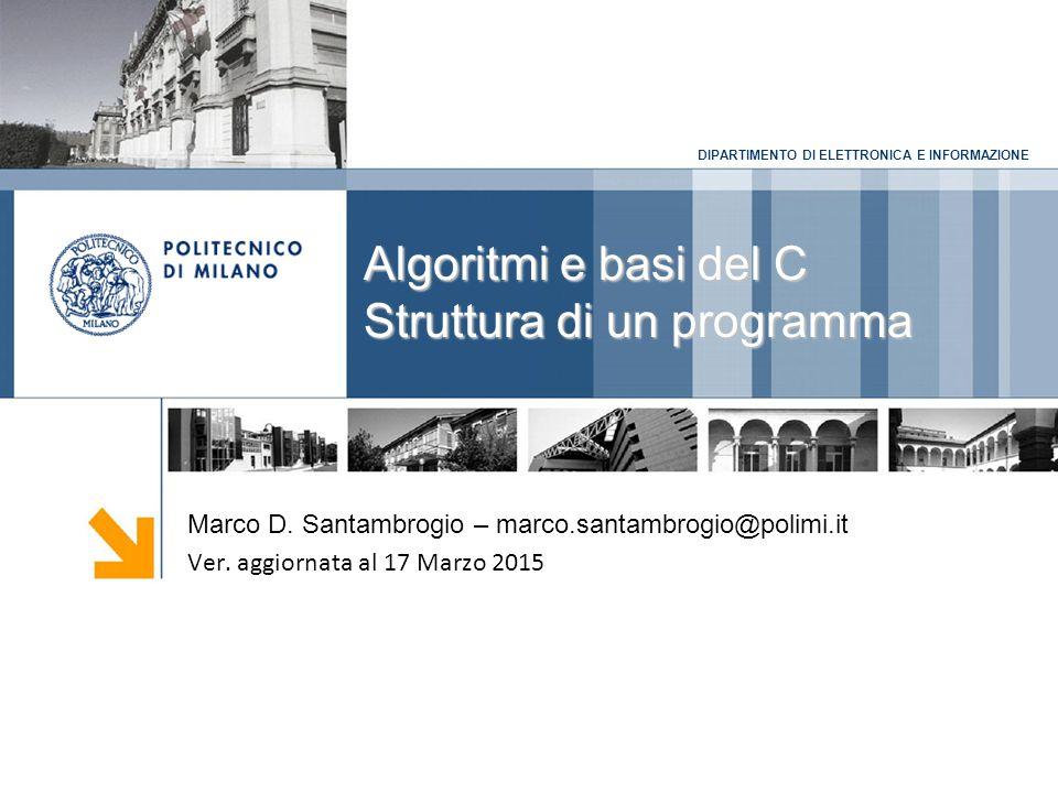 DIPARTIMENTO DI ELETTRONICA E INFORMAZIONE Algoritmi e basi del C Struttura di un programma Marco D. Santambrogio – marco.santambrogio@polimi.it Ver.