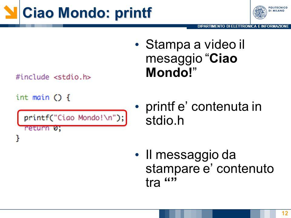 """DIPARTIMENTO DI ELETTRONICA E INFORMAZIONE Ciao Mondo: printf Stampa a video il mesaggio """"Ciao Mondo!"""" printf e' contenuta in stdio.h Il messaggio da"""