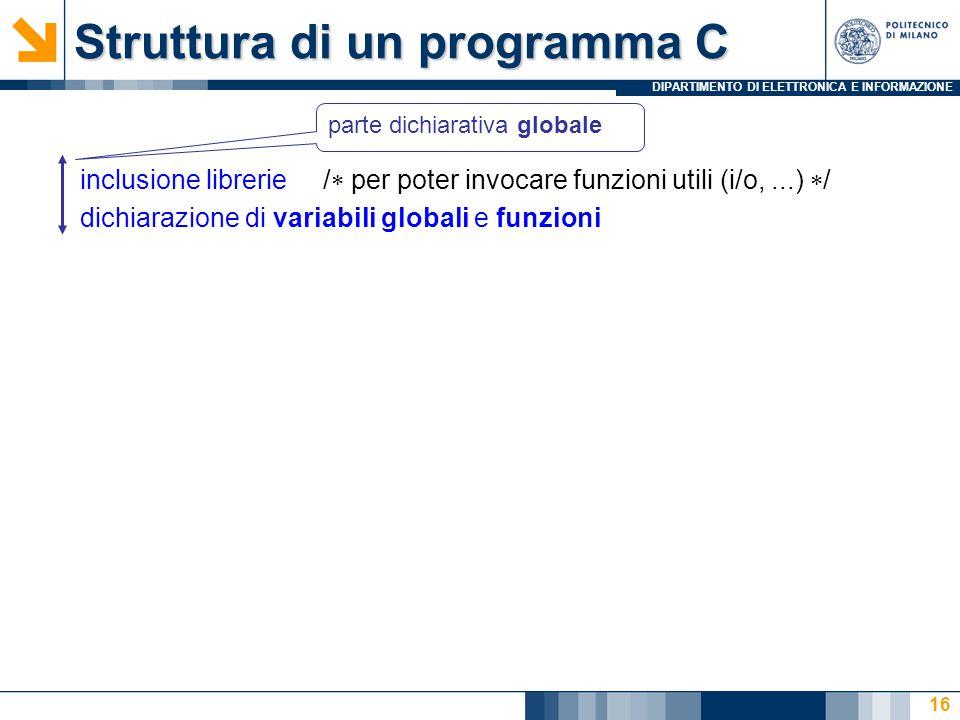 DIPARTIMENTO DI ELETTRONICA E INFORMAZIONE 16 Struttura di un programma C inclusione librerie /  per poter invocare funzioni utili (i/o,...)  / dich