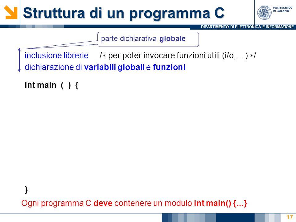 DIPARTIMENTO DI ELETTRONICA E INFORMAZIONE 17 Struttura di un programma C inclusione librerie /  per poter invocare funzioni utili (i/o,...)  / dich