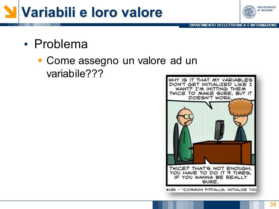 DIPARTIMENTO DI ELETTRONICA E INFORMAZIONE Variabili e loro valore Problema  Come assegno un valore ad un variabile??? 30