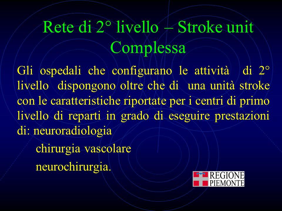 Rete di 2° livello – Stroke unit Complessa Gli ospedali che configurano le attività di 2° livello dispongono oltre che di una unità stroke con le cara