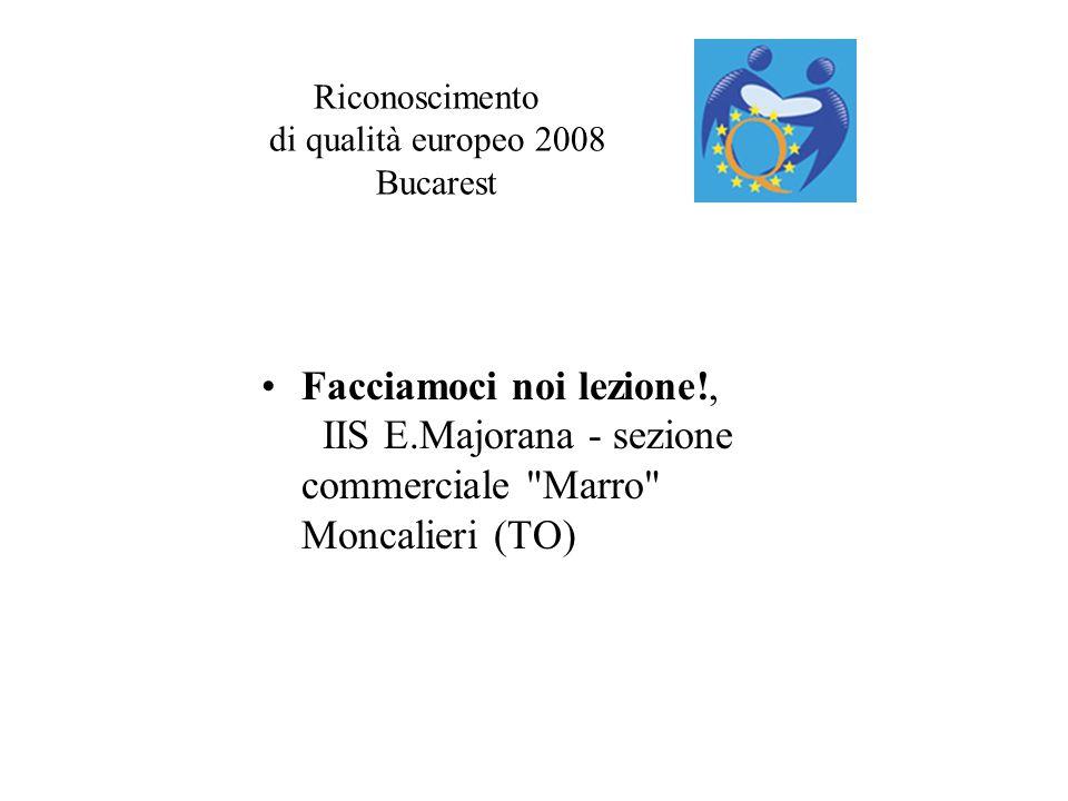 Riconoscimento di qualità europeo 2008 Bucarest Facciamoci noi lezione!, IIS E.Majorana - sezione commerciale Marro Moncalieri (TO)
