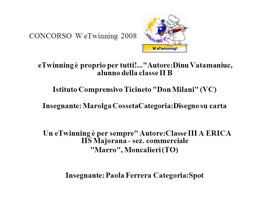 CONCORSO W eTwinning 2008 eTwinning è proprio per tutti!... Autore:Dinu Vatamaniuc, alunno della classe II B Istituto Comprensivo Ticineto Don Milani (VC) Insegnante: Marolga CossetaCategoria:Disegno su carta Un eTwinning è per sempre Autore:Classe III A ERICA IIS Majorana - sez.