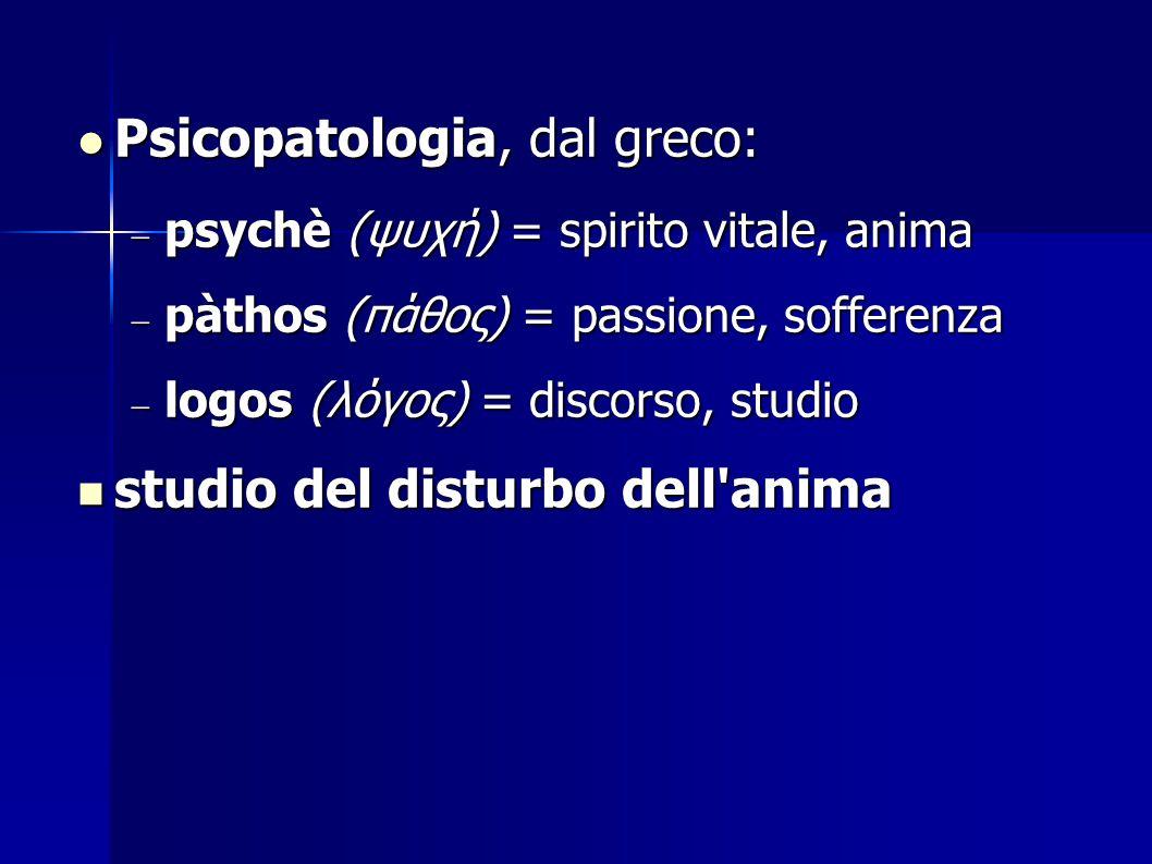 Psicopatologia, dal greco: Psicopatologia, dal greco:  psychè (ψυχή) = spirito vitale, anima  pàthos (πάθος) = passione, sofferenza  logos (λόγος)