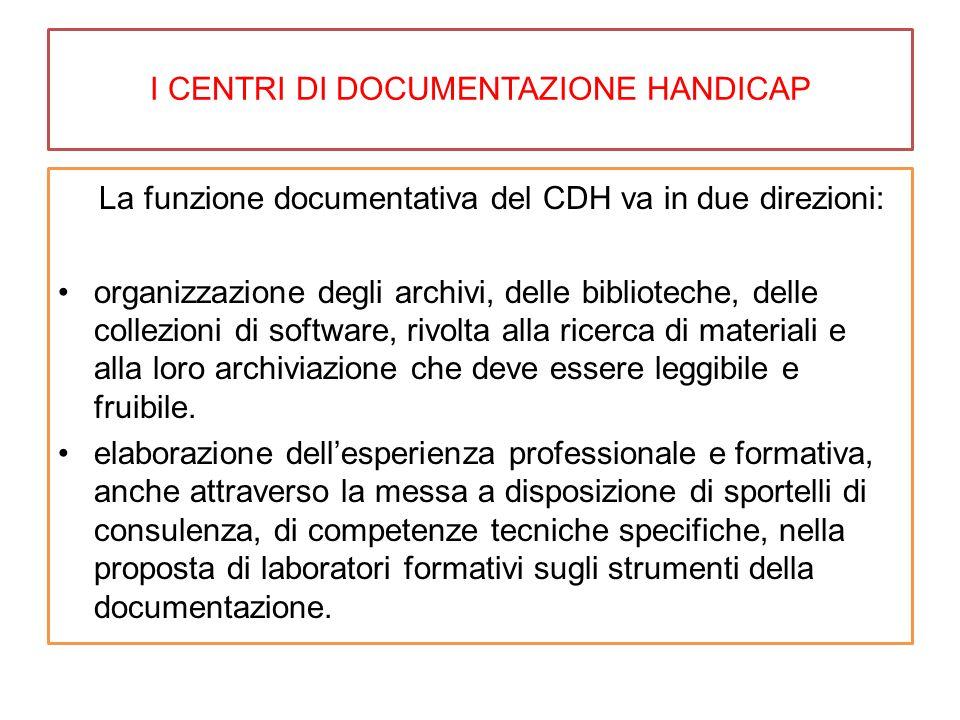 I CENTRI DI DOCUMENTAZIONE HANDICAP La funzione documentativa del CDH va in due direzioni: organizzazione degli archivi, delle biblioteche, delle collezioni di software, rivolta alla ricerca di materiali e alla loro archiviazione che deve essere leggibile e fruibile.