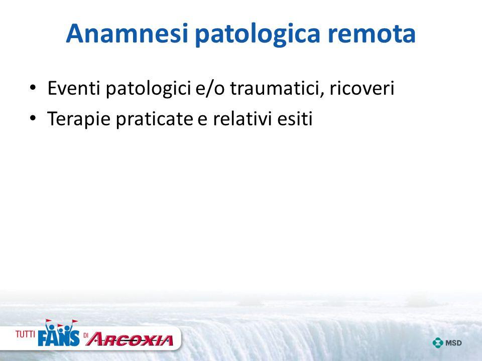 Anamnesi patologica remota Eventi patologici e/o traumatici, ricoveri Terapie praticate e relativi esiti