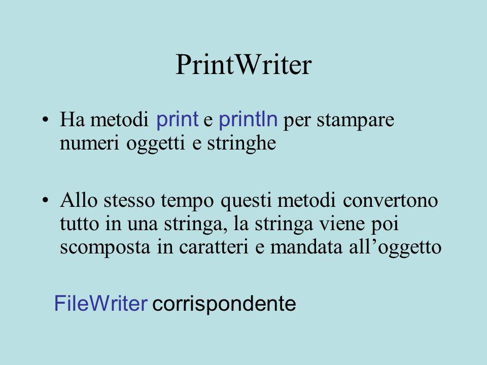 PrintWriter Ha metodi print e println per stampare numeri oggetti e stringhe Allo stesso tempo questi metodi convertono tutto in una stringa, la stringa viene poi scomposta in caratteri e mandata all'oggetto FileWriter corrispondente