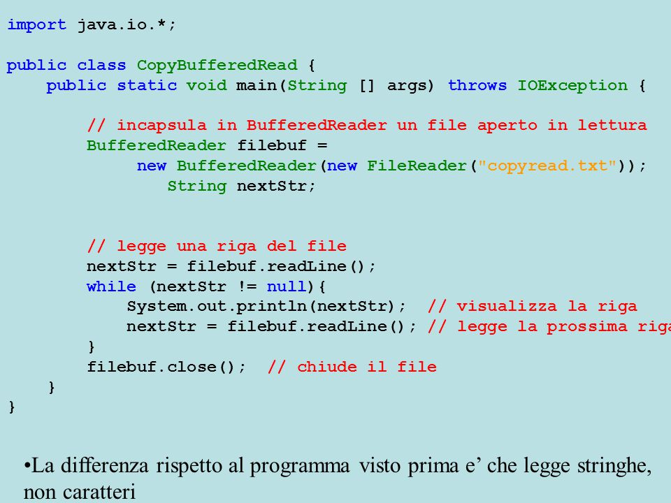import java.io.*; public class CopyBufferedRead { public static void main(String [] args) throws IOException { // incapsula in BufferedReader un file aperto in lettura BufferedReader filebuf = new BufferedReader(new FileReader( copyread.txt )); String nextStr; // legge una riga del file nextStr = filebuf.readLine(); while (nextStr != null){ System.out.println(nextStr); // visualizza la riga nextStr = filebuf.readLine(); // legge la prossima riga } filebuf.close(); // chiude il file } La differenza rispetto al programma visto prima e' che legge stringhe, non caratteri