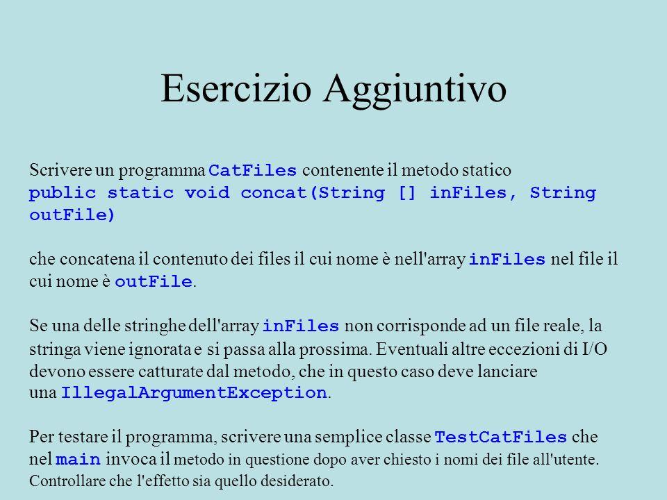 Esercizio Aggiuntivo Scrivere un programma CatFiles contenente il metodo statico public static void concat(String [] inFiles, String outFile) che concatena il contenuto dei files il cui nome è nell array inFiles nel file il cui nome è outFile.