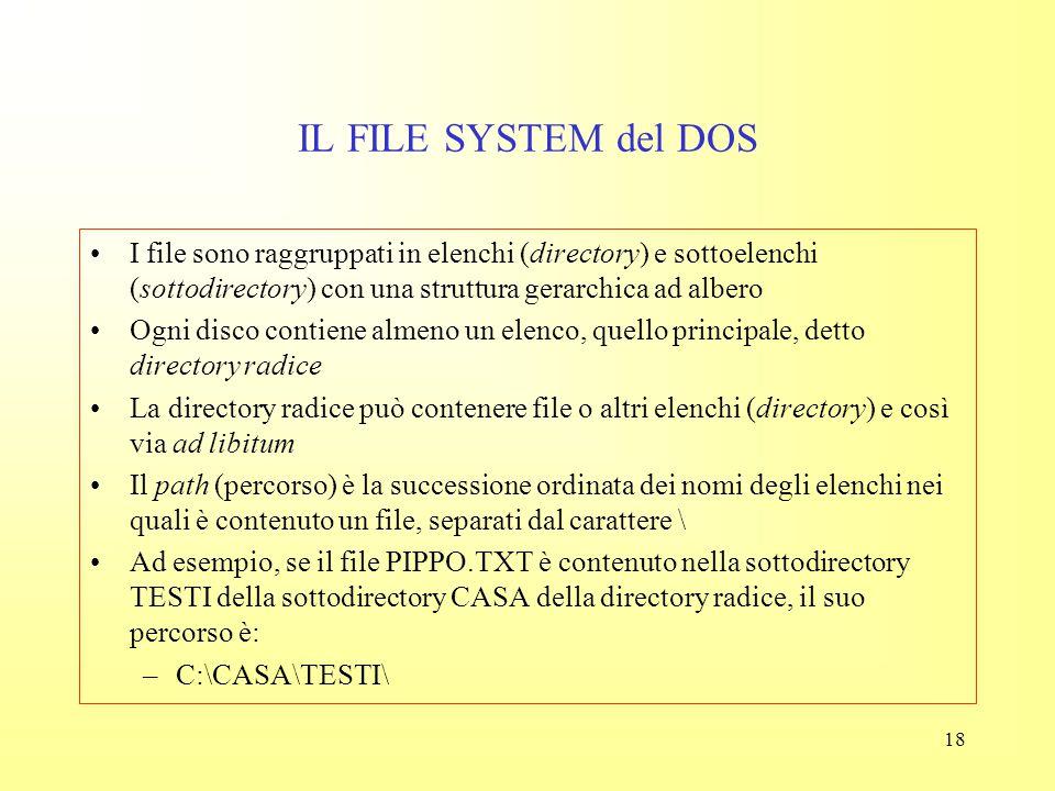17 IL FILE SYSTEM del DOS Il nome serve all'utente per ricordare cosa ha messo nel file (es.: tesina, lettera, rapporto,…) L'estensione individua il t