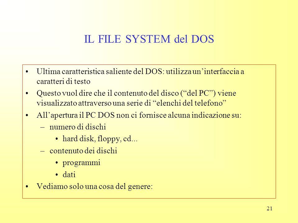20 IL FILE SYSTEM del DOS La struttura delle directory è quella di un albero genealogico Si parla quindi di directory madre (parent) e figlia (child)