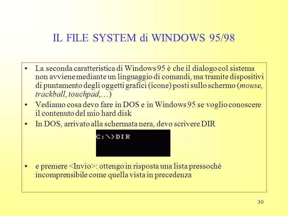 29 IL FILE SYSTEM di WINDOWS 95/98 Anche le cartelle (directory, folder) sono contraddistinte da un'icona particolare Mentre in DOS le directory sono