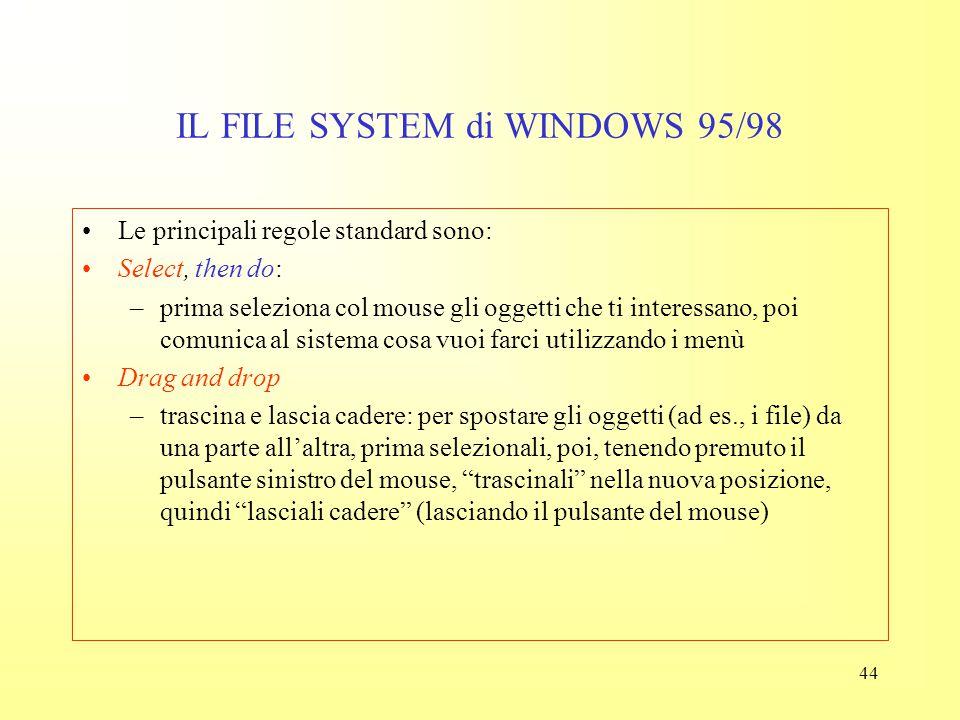 43 IL FILE SYSTEM di WINDOWS 95/98 Naturalmente vedere cosa c'è nel disco è solo un primo passo Devo anche poter effettuare i seguenti compiti: –trasf