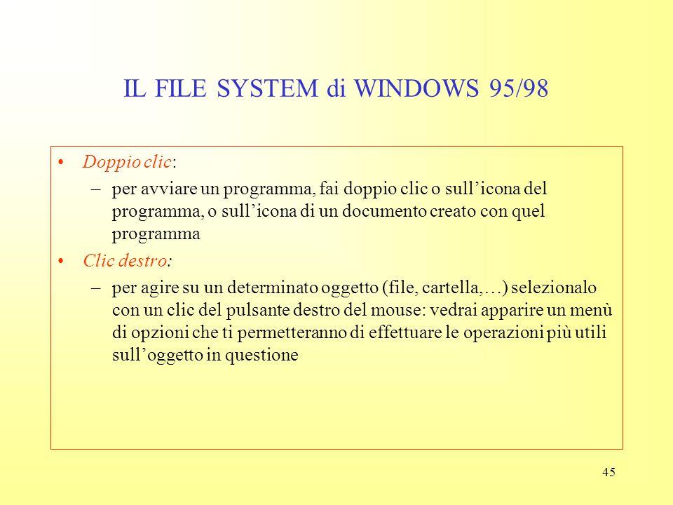 44 IL FILE SYSTEM di WINDOWS 95/98 Le principali regole standard sono: Select, then do: –prima seleziona col mouse gli oggetti che ti interessano, poi