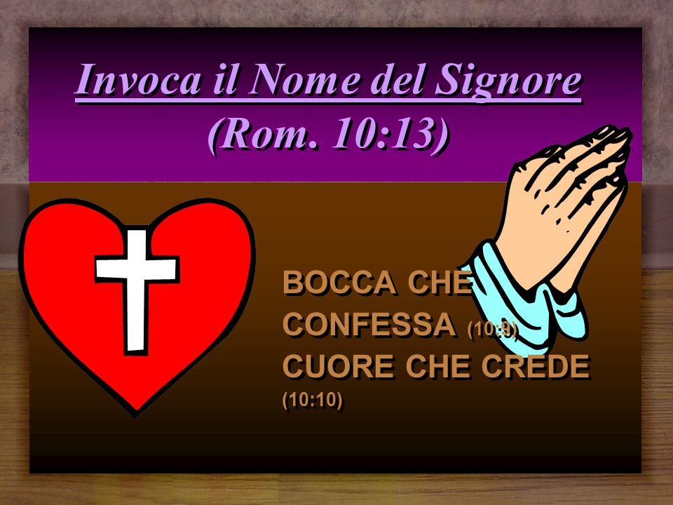 Invoca il Nome del Signore (Rom. 10:13) BOCCA CHE CONFESSA (10:9) CUORE CHE CREDE (10:10)