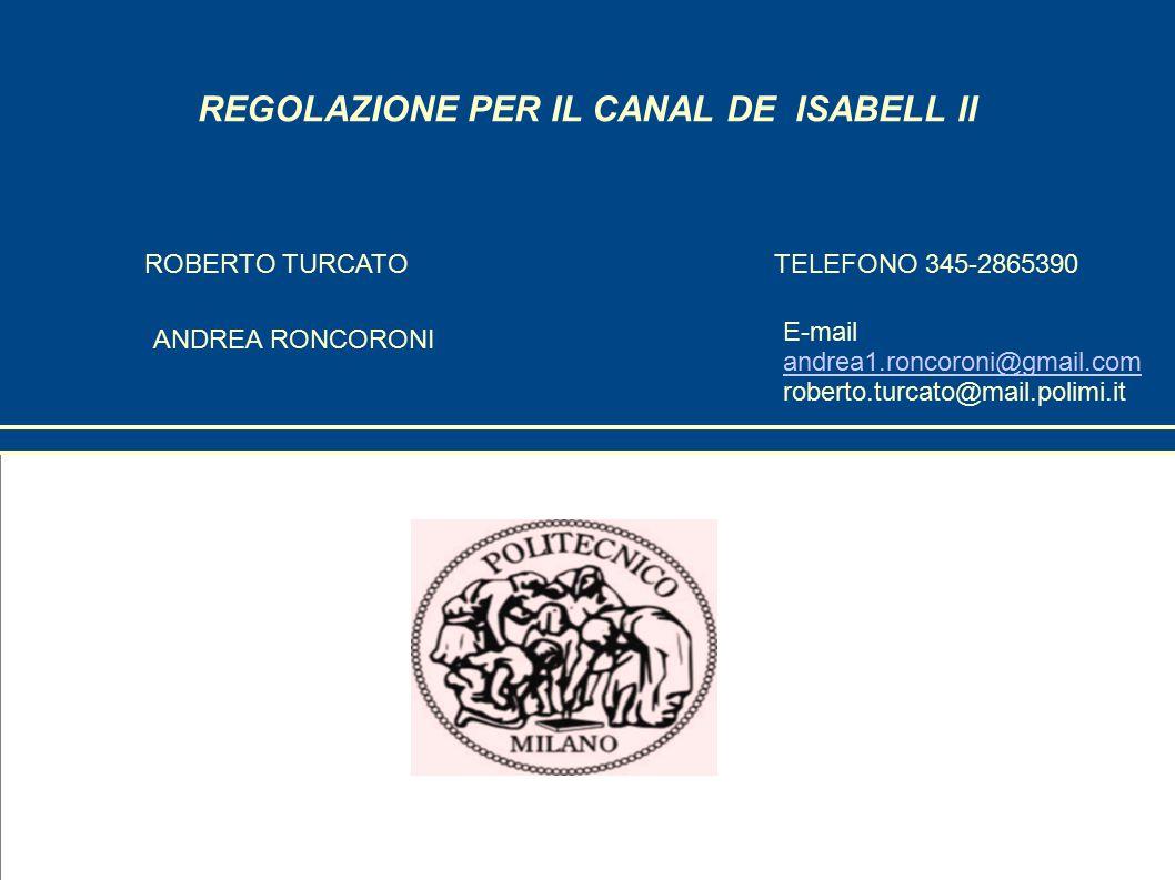 REGOLAZIONE PER IL CANAL DE ISABELL II ROBERTO TURCATO ANDREA RONCORONI TELEFONO 345-2865390 E-mail andrea1.roncoroni@gmail.com andrea1.roncoroni@gmail.com roberto.turcato@mail.polimi.it