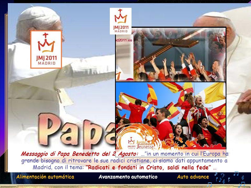 . Avanzamento automaticoAuto advanceAlimentación automática Messaggio di Papa Benedetto del 2 Agosto: … in un momento in cui l'Europa ha grande bisogno di ritrovare le sue radici cristiane, ci siamo dati appuntamento a Madrid, con il tema: Radicati e fondati in Cristo, saldi nella fede …