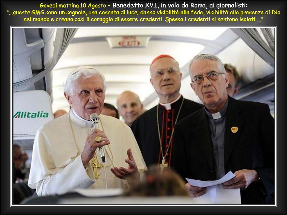 Govedi mattina 18 Agosto – Benedetto XVI, in volo da Roma, ai giornalisti: …queste GMG sono un segnale, una cascata di luce; danno visibilità alla fede, visibilità alla presenza di Dio nel mondo e creano così il coraggio di essere credenti.