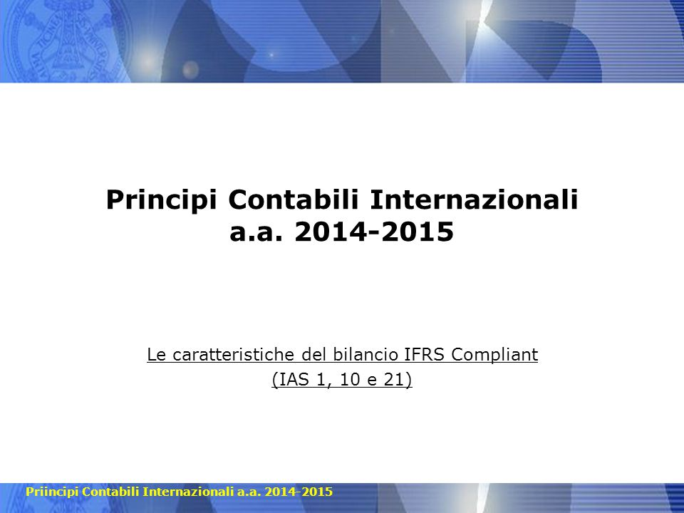 Priincipi Contabili Internazionali a.a. 2014-2015 Principi Contabili Internazionali a.a. 2014-2015 Le caratteristiche del bilancio IFRS Compliant (IAS