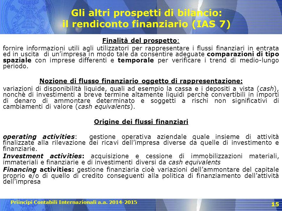 Priincipi Contabili Internazionali a.a. 2014-2015 15 Gli altri prospetti di bilancio: il rendiconto finanziario (IAS 7) Finalità del prospetto: fornir