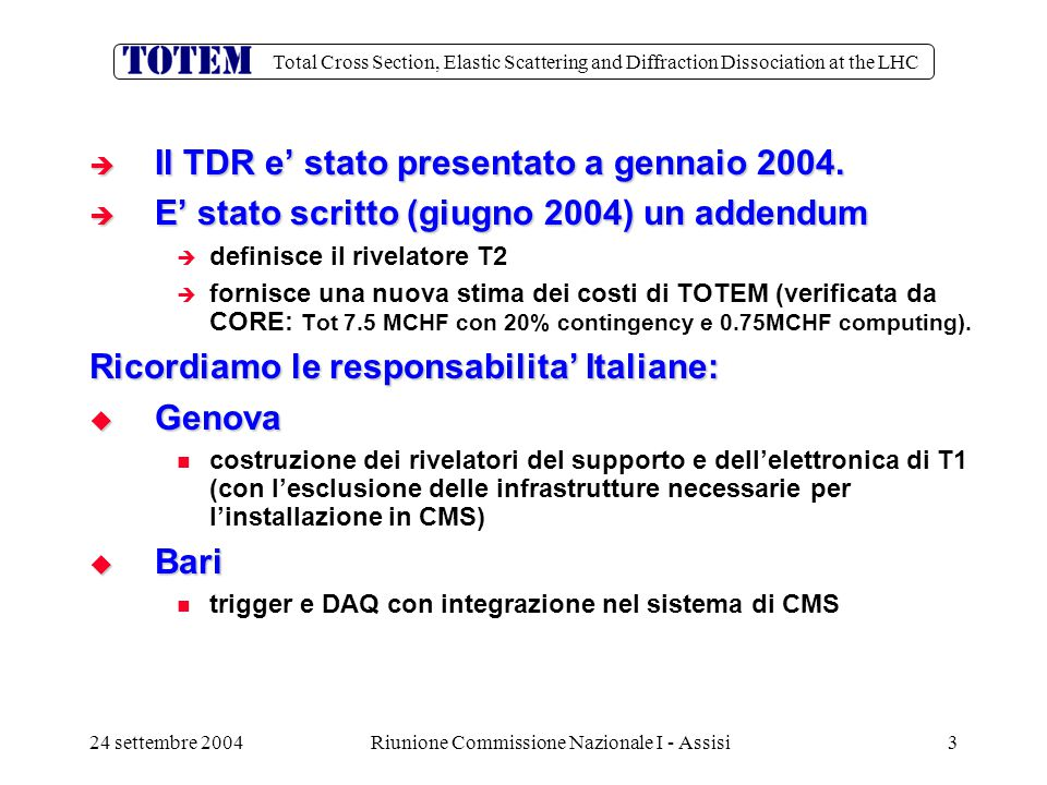 Total Cross Section, Elastic Scattering and Diffraction Dissociation at the LHC 24 settembre 2004Riunione Commissione Nazionale I - Assisi4 LHCC Recommendation (30/6)  The LHCC is convinced that the TOTEM experiment as described in the Technical Design Report and in the Addendum to the Technical Design Report can lead to a successful measurement of the total cross-section and of elastic proton scattering.
