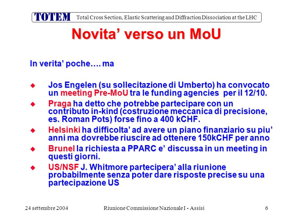 Total Cross Section, Elastic Scattering and Diffraction Dissociation at the LHC 24 settembre 2004Riunione Commissione Nazionale I - Assisi7 MILESTONEs PER IL 2004 Data Descrizione   30/09/2004 Completamento e prova laboratorio fabbricazione CSC (subordinata a finanziamento)   31/10/2004 Prove su rivelatore (con fascio) del front end per studi di trigger   30/12/2004 Messa in opera del DAQ test bed   31/12/2004 Costruzione di un supporto T1 (subordinata a finanziamento)