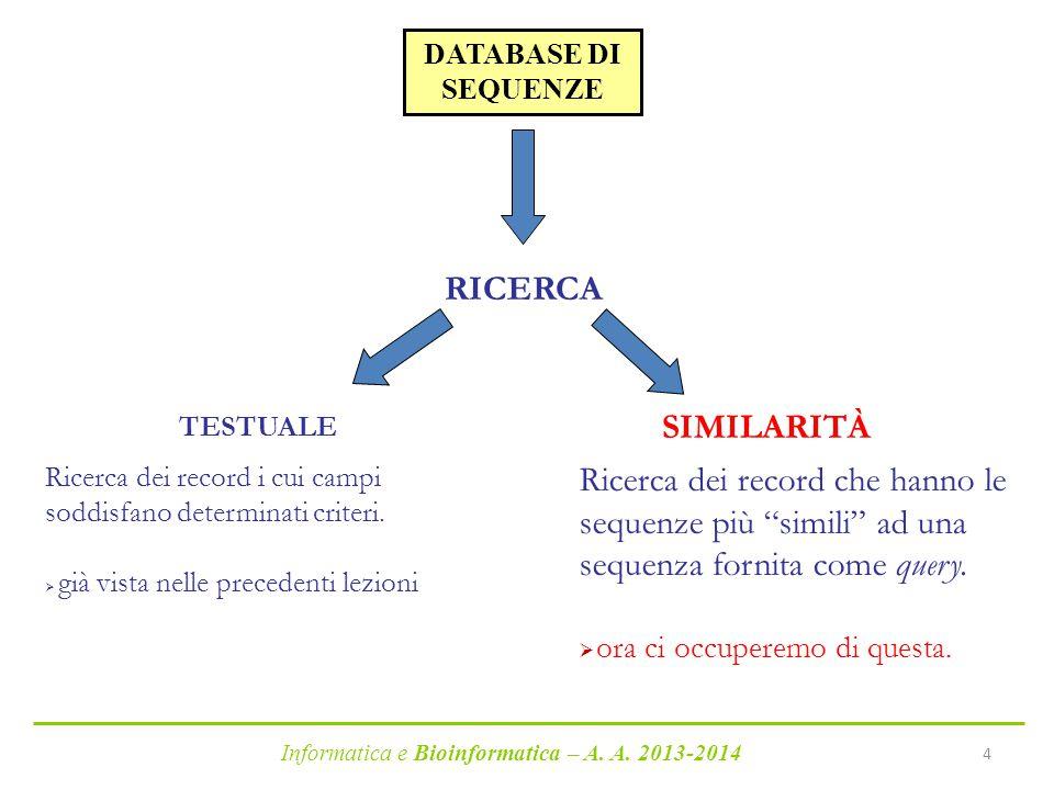 """Informatica e Bioinformatica – A. A. 2013-2014 4 DATABASE DI SEQUENZE RICERCA TESTUALE SIMILARITÀ Ricerca dei record che hanno le sequenze più """"simili"""