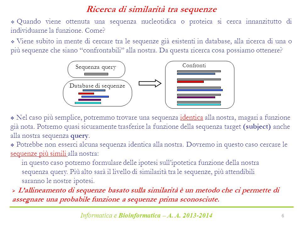 Informatica e Bioinformatica – A. A. 2013-2014 6 Ricerca di similarità tra sequenze  Quando viene ottenuta una sequenza nucleotidica o proteica si ce
