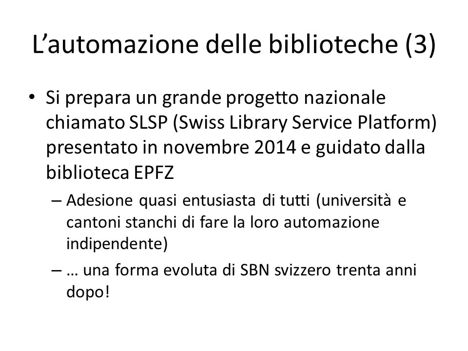 L'automazione delle biblioteche (3) Si prepara un grande progetto nazionale chiamato SLSP (Swiss Library Service Platform) presentato in novembre 2014 e guidato dalla biblioteca EPFZ – Adesione quasi entusiasta di tutti (università e cantoni stanchi di fare la loro automazione indipendente) – … una forma evoluta di SBN svizzero trenta anni dopo!