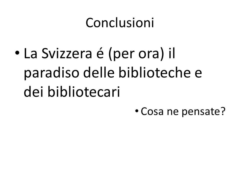 Conclusioni La Svizzera é (per ora) il paradiso delle biblioteche e dei bibliotecari Cosa ne pensate?
